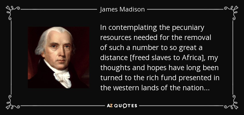 In contemplating the pecuniary resources needed for the removal of such a number to so great a distance [freed slaves to Africa], my thoughts and hopes have long been turned to the rich fund presented in the western lands of the nation . . . - James Madison