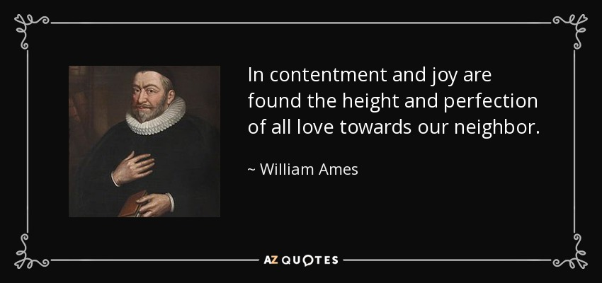In contentment and joy are found the height and perfection of all love towards our neighbor. - William Ames