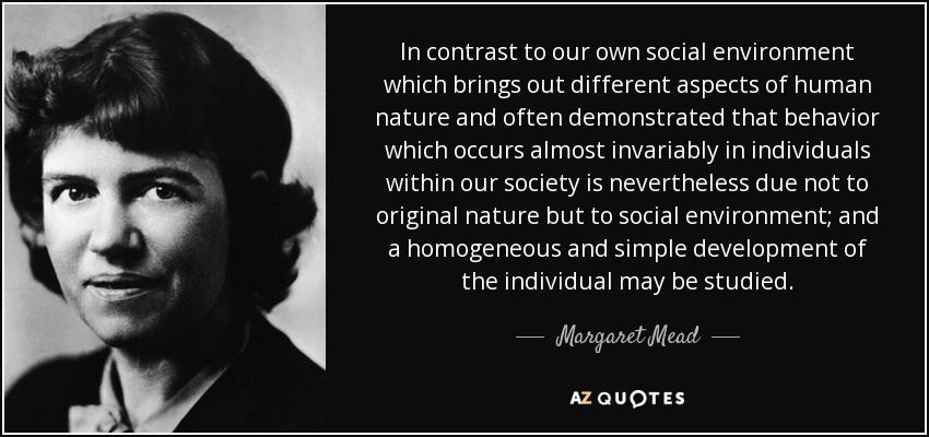 In contrast to our own social environment which brings out different aspects of human nature and often demonstrated that behavior which occurs almost invariably in individuals within our society is nevertheless due not to original nature but to social environment; and a homogeneous and simple development of the individual may be studied. - Margaret Mead