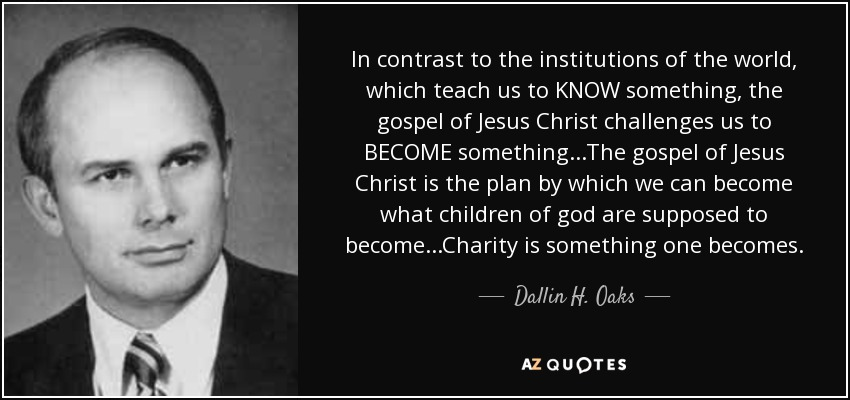 In contrast to the institutions of the world, which teach us to KNOW something, the gospel of Jesus Christ challenges us to BECOME something...The gospel of Jesus Christ is the plan by which we can become what children of god are supposed to become...Charity is something one becomes. - Dallin H. Oaks