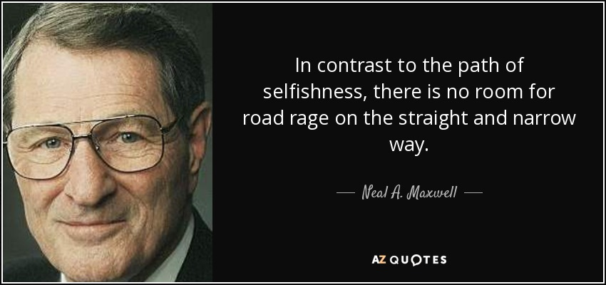 In contrast to the path of selfishness, there is no room for road rage on the straight and narrow way. - Neal A. Maxwell