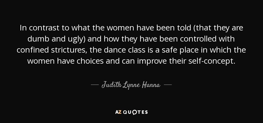 In contrast to what the women have been told (that they are dumb and ugly) and how they have been controlled with confined strictures, the dance class is a safe place in which the women have choices and can improve their self-concept. - Judith Lynne Hanna