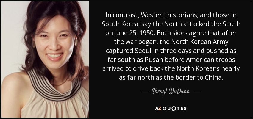 In contrast, Western historians, and those in South Korea, say the North attacked the South on June 25, 1950. Both sides agree that after the war began, the North Korean Army captured Seoul in three days and pushed as far south as Pusan before American troops arrived to drive back the North Koreans nearly as far north as the border to China. - Sheryl WuDunn