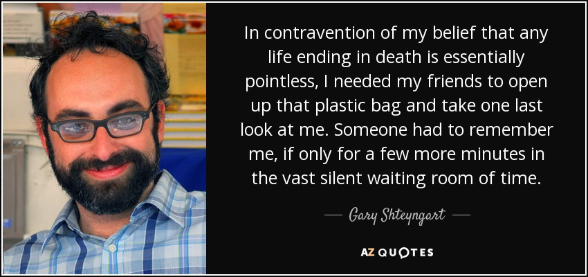 In contravention of my belief that any life ending in death is essentially pointless, I needed my friends to open up that plastic bag and take one last look at me. Someone had to remember me, if only for a few more minutes in the vast silent waiting room of time. - Gary Shteyngart