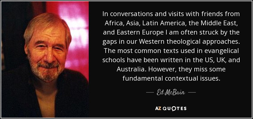 In conversations and visits with friends from Africa, Asia, Latin America, the Middle East, and Eastern Europe I am often struck by the gaps in our Western theological approaches. The most common texts used in evangelical schools have been written in the US, UK, and Australia. However, they miss some fundamental contextual issues. - Ed McBain