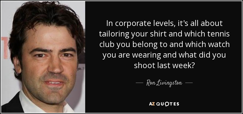 In corporate levels, it's all about tailoring your shirt and which tennis club you belong to and which watch you are wearing and what did you shoot last week? - Ron Livingston
