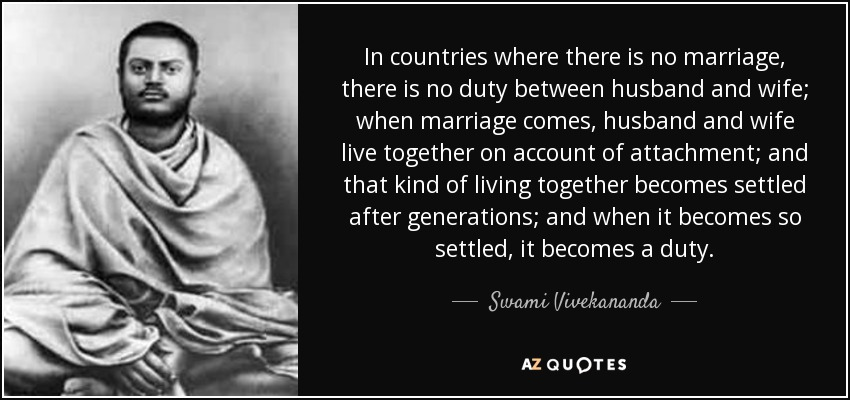 In countries where there is no marriage, there is no duty between husband and wife; when marriage comes, husband and wife live together on account of attachment; and that kind of living together becomes settled after generations; and when it becomes so settled, it becomes a duty. - Swami Vivekananda
