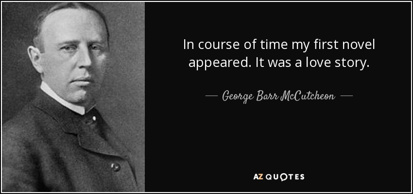 In course of time my first novel appeared. It was a love story. - George Barr McCutcheon