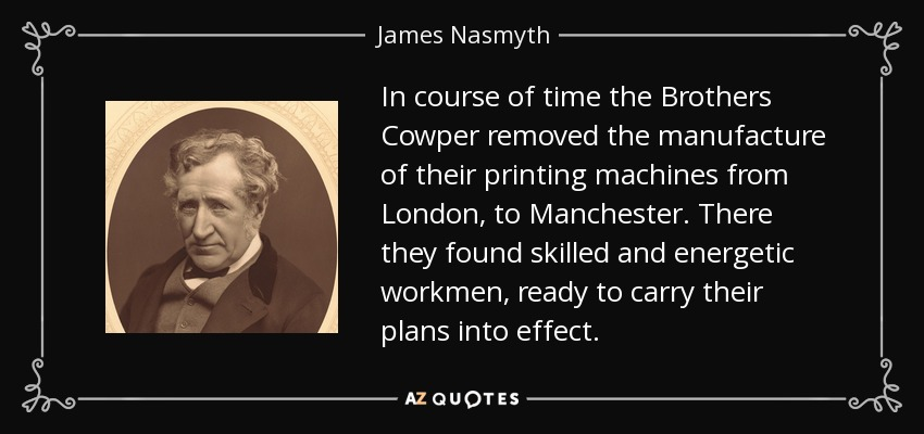 In course of time the Brothers Cowper removed the manufacture of their printing machines from London, to Manchester. There they found skilled and energetic workmen, ready to carry their plans into effect. - James Nasmyth
