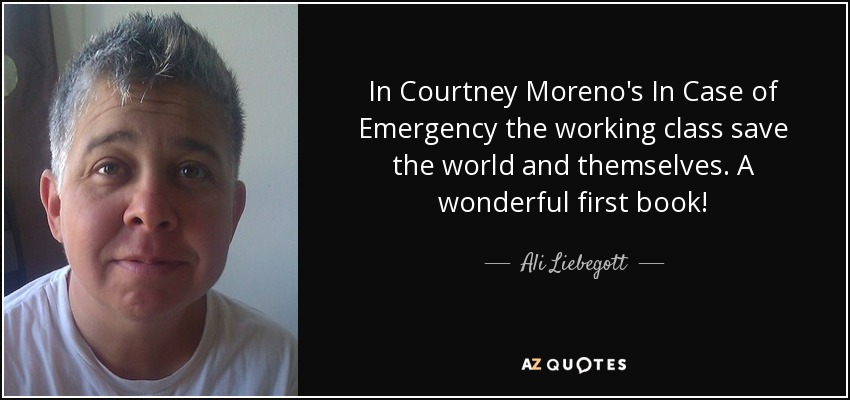 In Courtney Moreno's In Case of Emergency the working class save the world and themselves. A wonderful first book! - Ali Liebegott