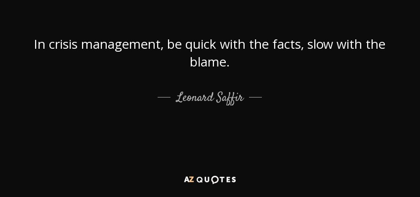 In crisis management, be quick with the facts, slow with the blame. - Leonard Saffir