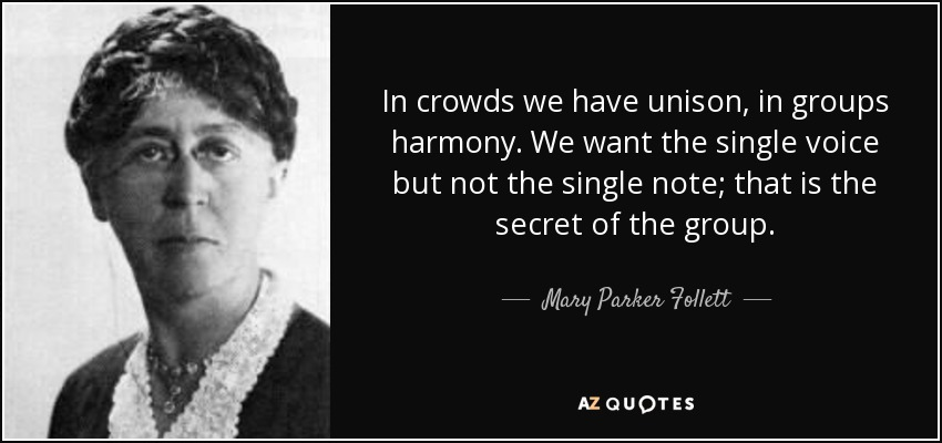 In crowds we have unison, in groups harmony. We want the single voice but not the single note; that is the secret of the group. - Mary Parker Follett