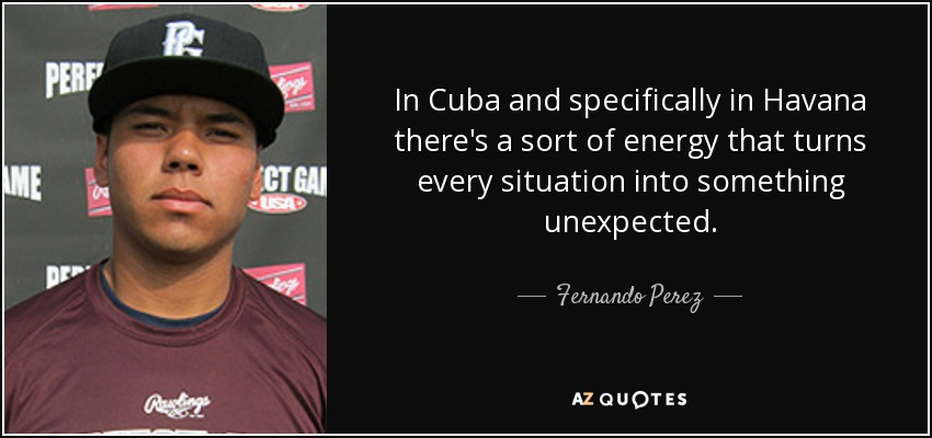 In Cuba and specifically in Havana there's a sort of energy that turns every situation into something unexpected. - Fernando Perez