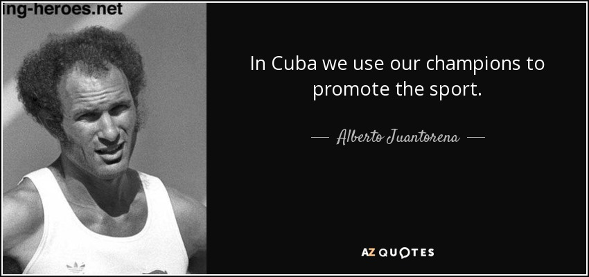 In Cuba we use our champions to promote the sport. - Alberto Juantorena