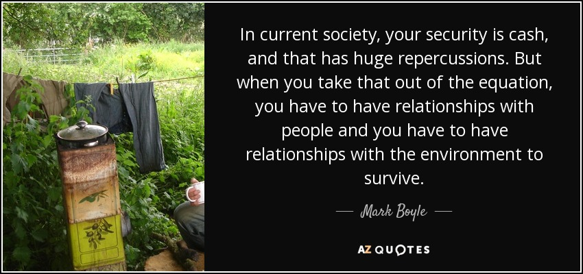 In current society, your security is cash, and that has huge repercussions. But when you take that out of the equation, you have to have relationships with people and you have to have relationships with the environment to survive. - Mark Boyle