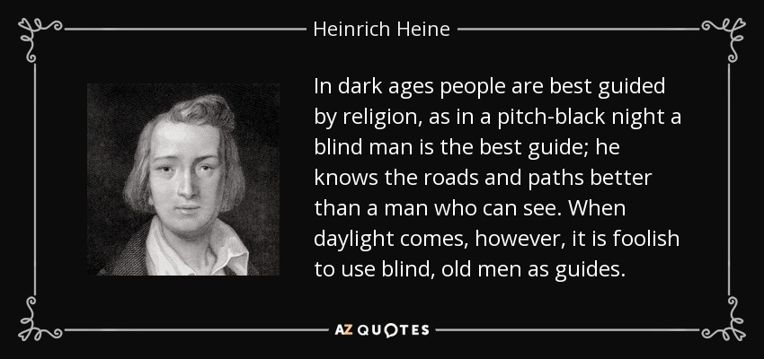 In dark ages people are best guided by religion, as in a pitch-black night a blind man is the best guide; he knows the roads and paths better than a man who can see. When daylight comes, however, it is foolish to use blind, old men as guides. - Heinrich Heine