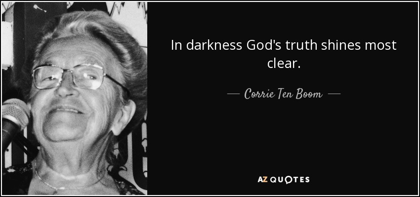 In darkness God's truth shines most clear. - Corrie Ten Boom