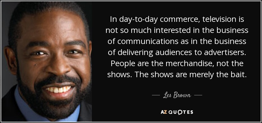 In day-to-day commerce, television is not so much interested in the business of communications as in the business of delivering audiences to advertisers. People are the merchandise, not the shows. The shows are merely the bait. - Les Brown