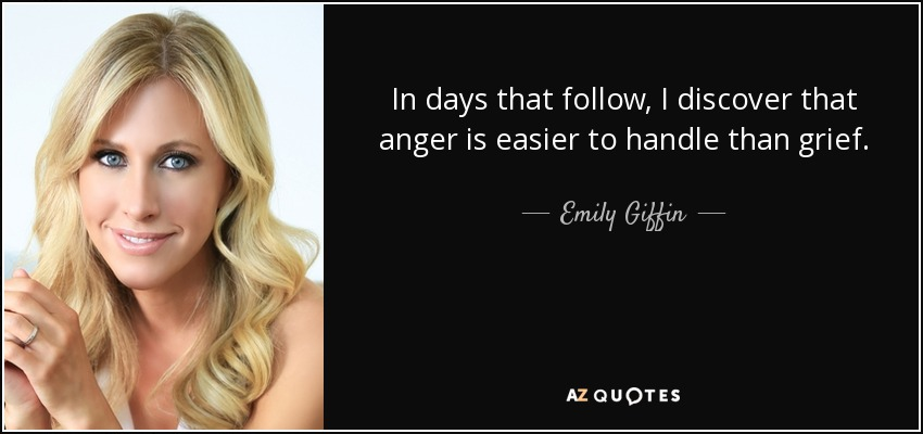 In days that follow, I discover that anger is easier to handle than grief. - Emily Giffin
