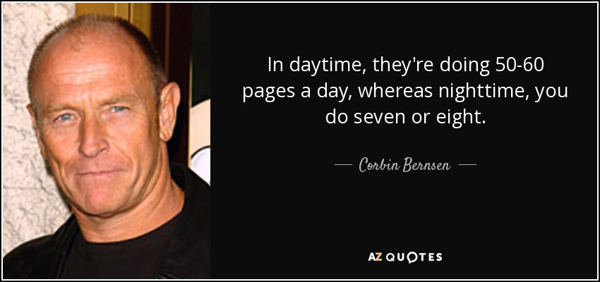 In daytime, they're doing 50-60 pages a day, whereas nighttime, you do seven or eight. - Corbin Bernsen
