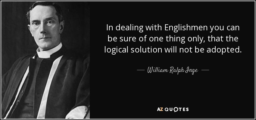 In dealing with Englishmen you can be sure of one thing only, that the logical solution will not be adopted. - William Ralph Inge