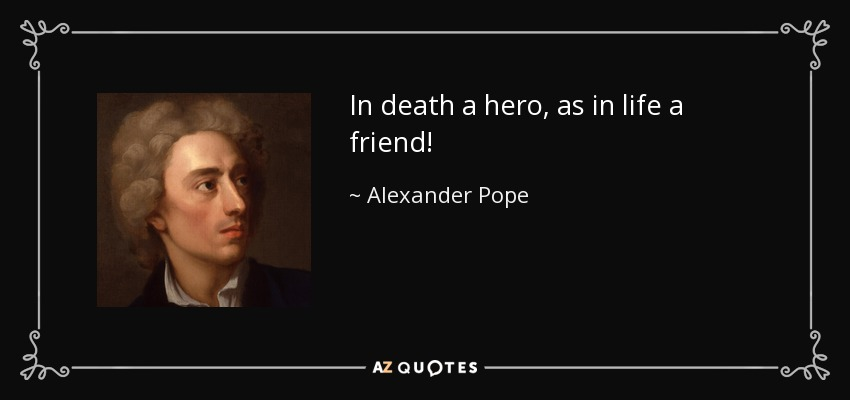 In death a hero, as in life a friend! - Alexander Pope