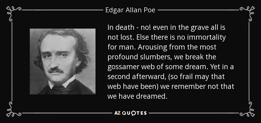 In death - no! even in the grave all is not lost. Else there is no immortality for man. Arousing from the most profound slumbers, we break the gossamer web of some dream. Yet in a second afterward, (so frail may that web have been) we remember not that we have dreamed. - Edgar Allan Poe