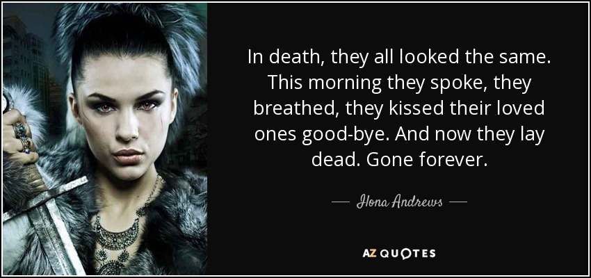 In death, they all looked the same. This morning they spoke, they breathed, they kissed their loved ones good-bye. And now they lay dead. Gone forever. - Ilona Andrews