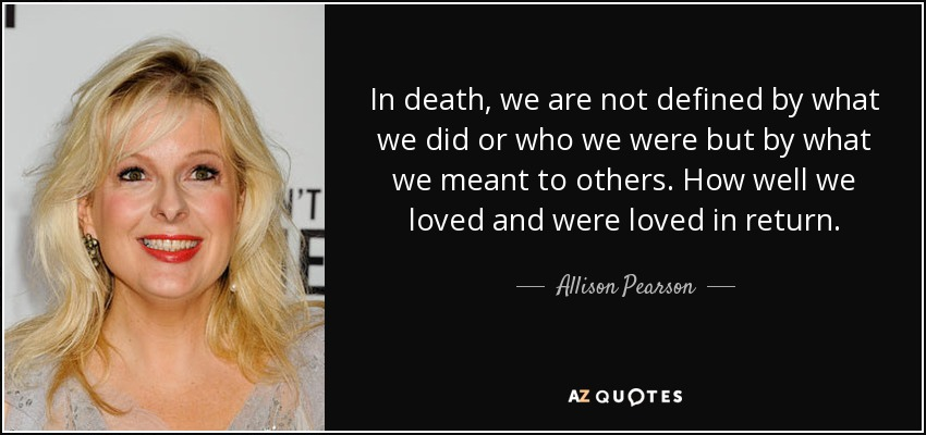 In death, we are not defined by what we did or who we were but by what we meant to others. How well we loved and were loved in return. - Allison Pearson