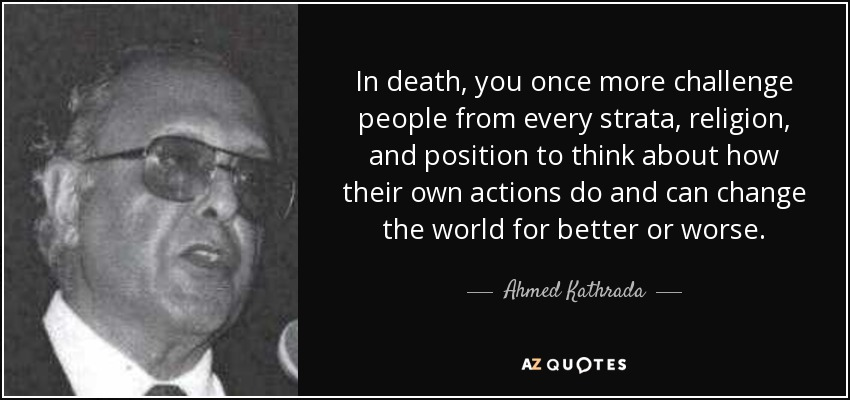 In death, you once more challenge people from every strata, religion, and position to think about how their own actions do and can change the world for better or worse. - Ahmed Kathrada