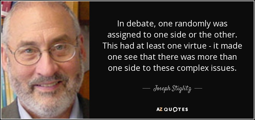 In debate, one randomly was assigned to one side or the other. This had at least one virtue - it made one see that there was more than one side to these complex issues. - Joseph Stiglitz