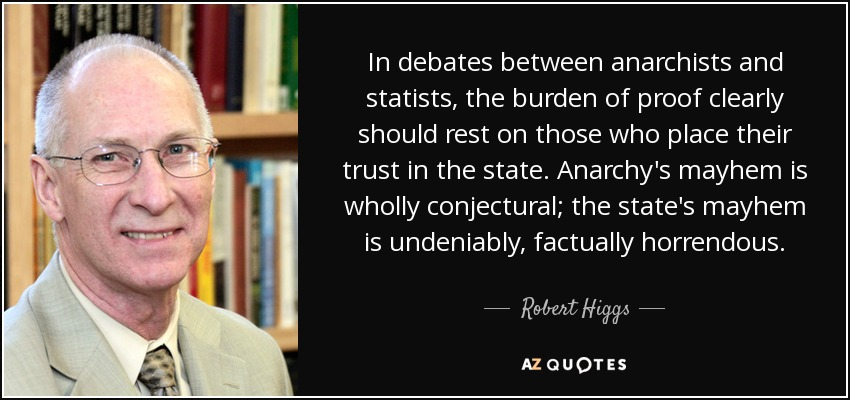 """In debates between anarchists and statists, the burden of proof clearly should rest on those who place their trust in the state. Anarchy's mayhem is wholly conjectural; the state's mayhem is undeniably, factually horrendous.""—Robert Higgs"