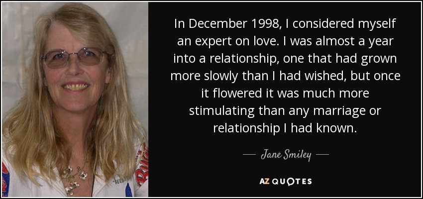 In December 1998, I considered myself an expert on love. I was almost a year into a relationship, one that had grown more slowly than I had wished, but once it flowered it was much more stimulating than any marriage or relationship I had known. - Jane Smiley