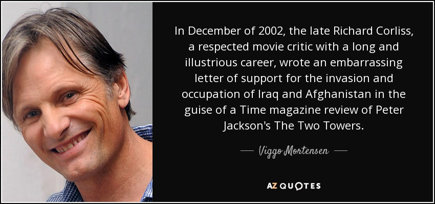 In December of 2002, the late Richard Corliss, a respected movie critic with a long and illustrious career, wrote an embarrassing letter of support for the invasion and occupation of Iraq and Afghanistan in the guise of a Time magazine review of Peter Jackson's The Two Towers. - Viggo Mortensen