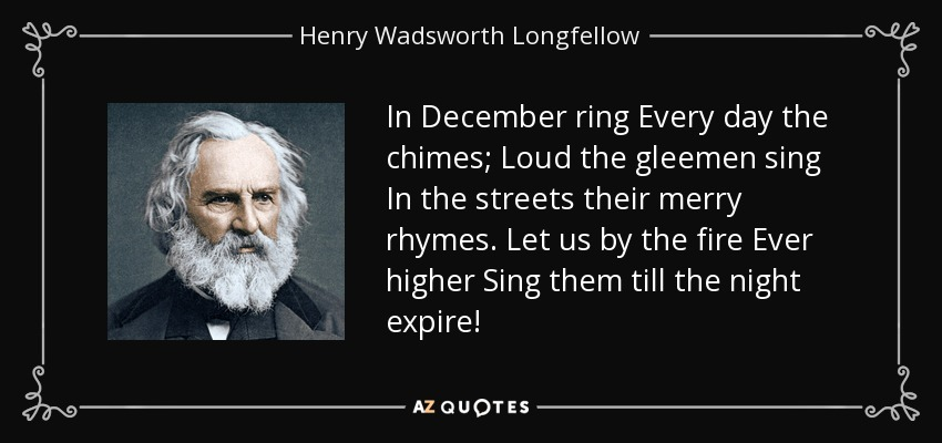 In December ring Every day the chimes; Loud the gleemen sing In the streets their merry rhymes. Let us by the fire Ever higher Sing them till the night expire! - Henry Wadsworth Longfellow