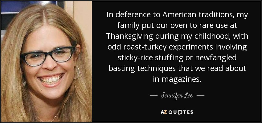 In deference to American traditions, my family put our oven to rare use at Thanksgiving during my childhood, with odd roast-turkey experiments involving sticky-rice stuffing or newfangled basting techniques that we read about in magazines. - Jennifer Lee