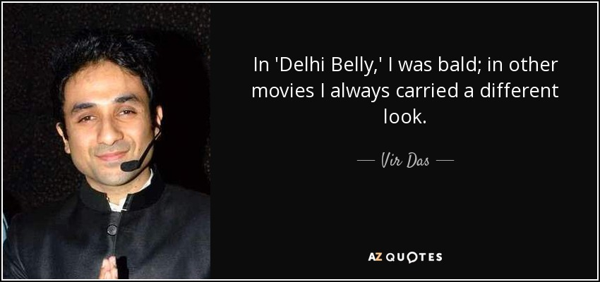 In 'Delhi Belly,' I was bald; in other movies I always carried a different look. - Vir Das