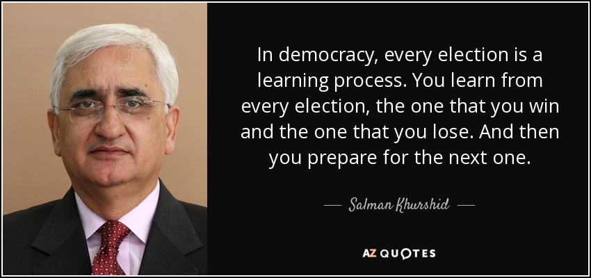 In democracy, every election is a learning process. You learn from every election, the one that you win and the one that you lose. And then you prepare for the next one. - Salman Khurshid