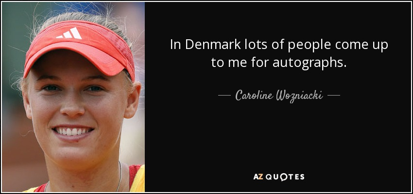In Denmark lots of people come up to me for autographs. - Caroline Wozniacki