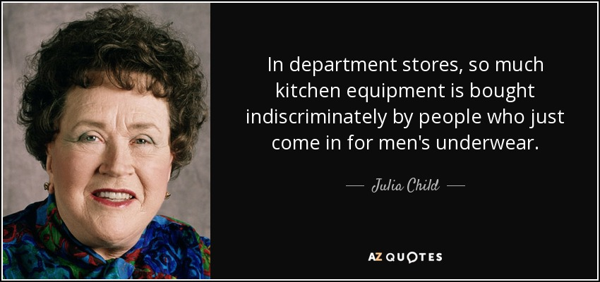 In department stores, so much kitchen equipment is bought indiscriminately by people who just come in for men's underwear. - Julia Child
