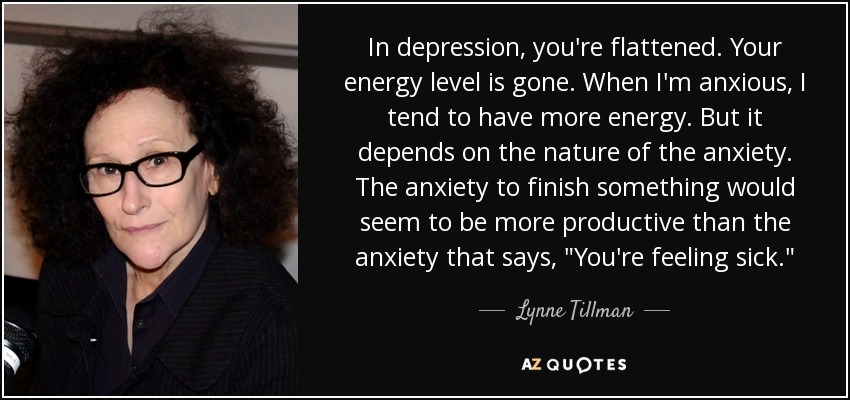 In depression, you're flattened. Your energy level is gone. When I'm anxious, I tend to have more energy. But it depends on the nature of the anxiety. The anxiety to finish something would seem to be more productive than the anxiety that says,