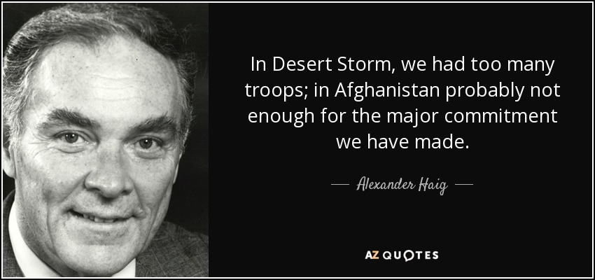 In Desert Storm, we had too many troops; in Afghanistan probably not enough for the major commitment we have made. - Alexander Haig