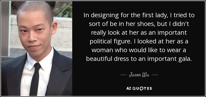 In designing for the first lady, I tried to sort of be in her shoes, but I didn't really look at her as an important political figure. I looked at her as a woman who would like to wear a beautiful dress to an important gala. - Jason Wu