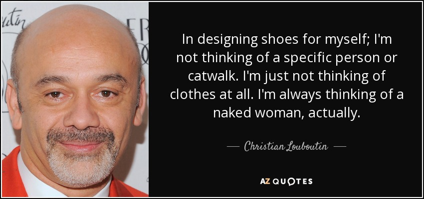 In designing shoes for myself; I'm not thinking of a specific person or catwalk. I'm just not thinking of clothes at all. I'm always thinking of a naked woman, actually. - Christian Louboutin
