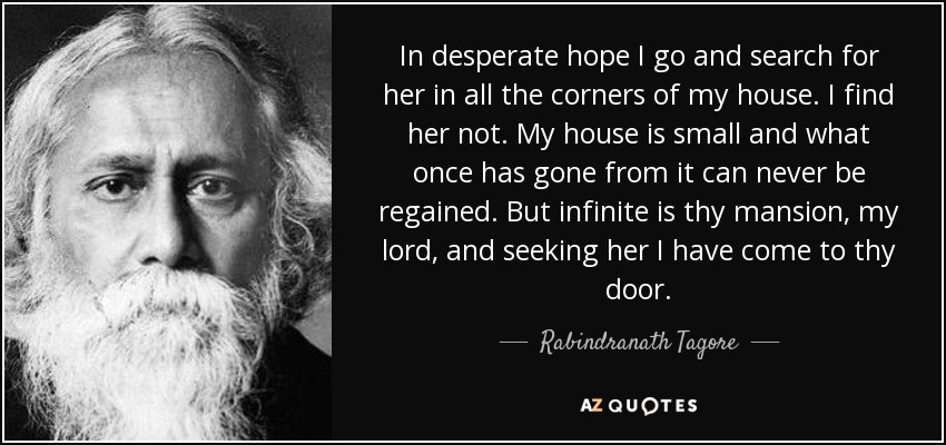 In desperate hope I go and search for her in all the corners of my house. I find her not. My house is small and what once has gone from it can never be regained. But infinite is thy mansion, my lord, and seeking her I have come to thy door. - Rabindranath Tagore