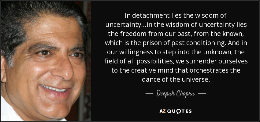In detachment lies the wisdom of uncertainty...in the wisdom of uncertainty lies the freedom from our past, from the known, which is the prison of past conditioning. And in our willingness to step into the unknown, the field of all possibilities, we surrender ourselves to the creative mind that orchestrates the dance of the universe. - Deepak Chopra