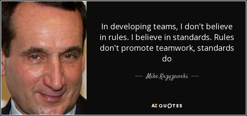 In developing teams, I don't believe in rules. I believe in standards. Rules don't promote teamwork, standards do - Mike Krzyzewski
