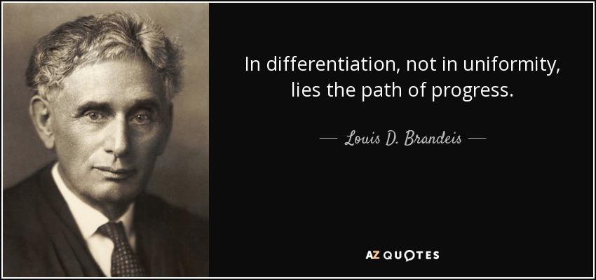 In differentiation, not in uniformity, lies the path of progress. - Louis D. Brandeis