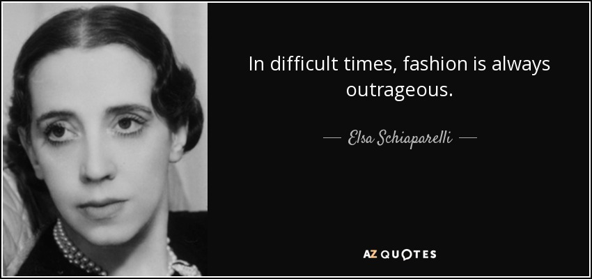 In difficult times, fashion is always outrageous. - Elsa Schiaparelli