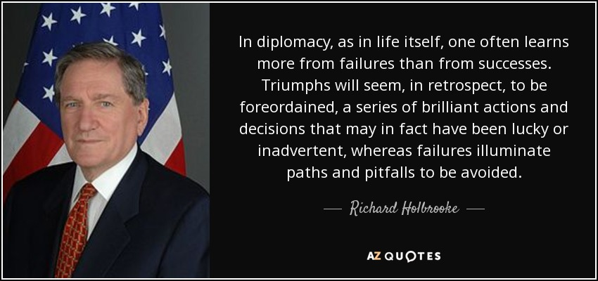 In diplomacy, as in life itself, one often learns more from failures than from successes. Triumphs will seem, in retrospect, to be foreordained, a series of brilliant actions and decisions that may in fact have been lucky or inadvertent, whereas failures illuminate paths and pitfalls to be avoided. - Richard Holbrooke